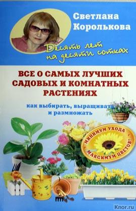 """Светлана Королькова """"Все о самых лучших садовых и комнатных растениях"""""""