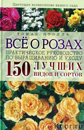 """Томас Пролль """"Все о розах. Практическое руководство по выращиванию и уходу. 150 лучших видов и сортов"""""""