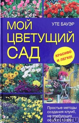"""Уте Бауэр """"Мой цветущий сад. Простые методы создания клумб, не требующих особого ухода"""""""