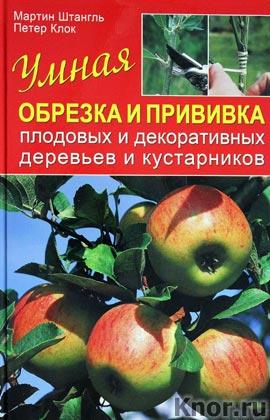 """Мартин Штангль, Петер Клок """"Умная обрезка и прививка плодовых и декоративных деревьев и кустарников"""""""