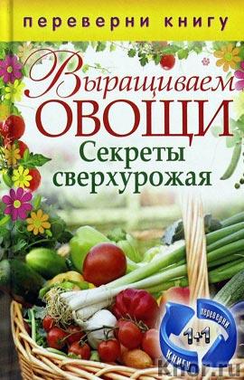 """Составитель С.П. Кашин """"Выращиваем овощи. Секреты сверхурожая. Выращиваем ягоды и фрукты. Секреты богатого урожая"""" Серия """"Переверни книгу"""""""