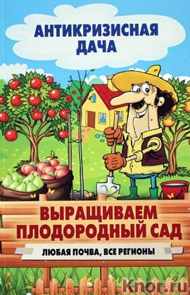 """Выращиваем плодородный сад. Любая почва, все регионы. Серия """"Антикризисная дача"""""""