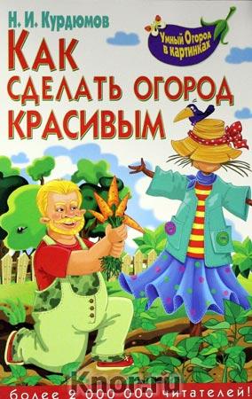 """Николай Курдюмов """"Как сделать огород красивым"""" Серия """"Умный огород в картинках"""""""