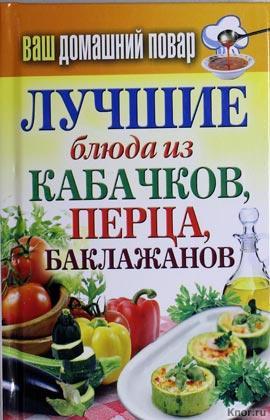 """Ваш домашний повар. Лучшие блюда из кабачков, перца, баклажанов. Серия """"Карманная библиотека"""""""