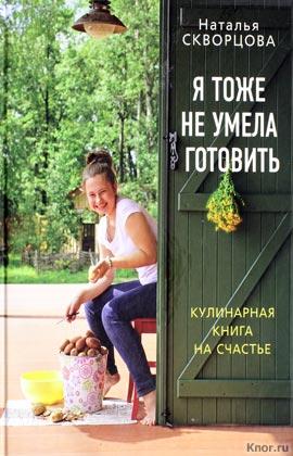 """Наталья Скворцова """"Я тоже не умела готовить. Кулинарная книга на счастье"""""""