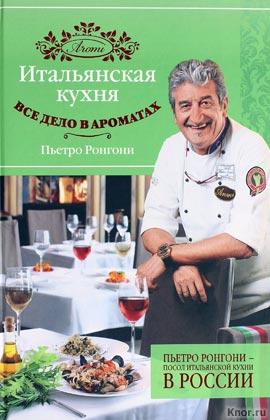"""Пьетро Ронгони """"Итальянская кухня. Все дело в ароматах"""""""