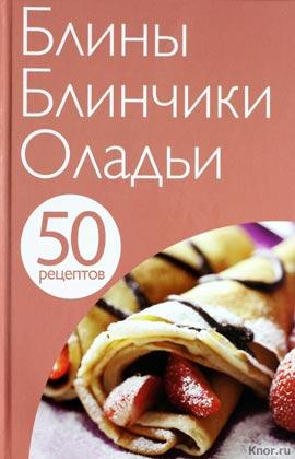 """Е. Левашева """"50 рецептов. Блины. Блинчики. Оладьи"""" Серия """"Кулинарная коллекция 50 рецептов"""""""