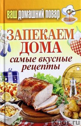 """Составитель С.П. Кашин """"Ваш домашний повар. Запекаем дома. Самые вкусные рецепты"""" Серия """"Карманная библиотека"""""""
