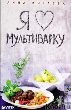 "Анна Китаева ""Я люблю мультиварку"" Серия ""Кулинария. Авторская кухня"""