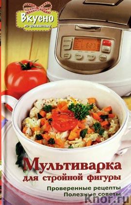 """А.В. Светлова """"Мультиварка для стройной фигуры. Проверенные рецепты. Полезные советы"""" Серия """"Вкусно по-домашнему"""""""