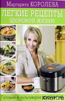 """Маргарита Королева """"Легкие рецепты здоровой жизни! Готовим в мультиварке"""""""