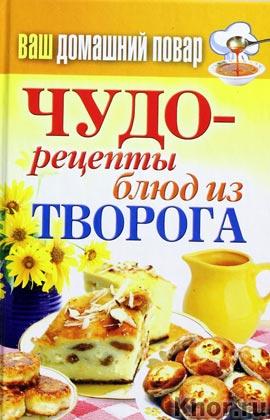 """Ваш домашний повар. Чудо-рецепты блюд из творога. Серия """"Карманная библиотека"""""""