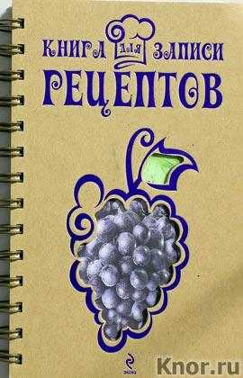 "Книга для записи рецептов (Виноград). Серия ""Кулинария. Книги для записи рецептов"""