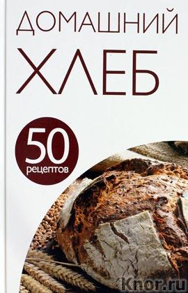 """50 рецептов. Домашний хлеб. Серия """"Кулинарная коллекция 50 рецептов"""""""
