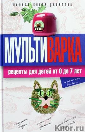 """Е.Ю. Новиченкова """"Практика домашней кулинарии. Мультиварка. Рецепты для детей от 0 до 7 лет"""""""