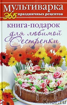 """А.С. Гаврилова """"Книга-подарок для любимой Сестренки"""" Серия """"Мультиварка. 365 праздничных рецептов"""""""