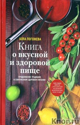 """Алла Погожева """"Книга о вкусной и здоровой пище"""" Серия """"Кулинария. Авторская кухня"""""""