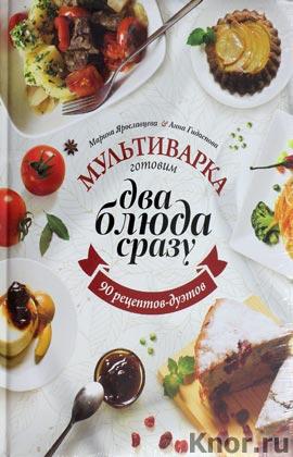 "Марина Ярославцева, Анна Гидаспова ""Мультиварка: готовим два блюда сразу"""