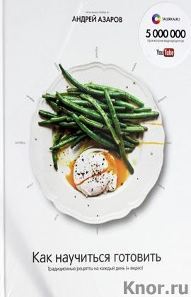 """Андрей Азаров """"Как научиться готовить. Традиционные рецепты на каждый день (+ видео)"""" Серия """"Подарочные книги"""""""