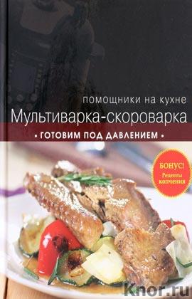 "Мультиварка-скороварка. Готовим под давлением. Серия ""Кулинария. Помощники на кухне"""