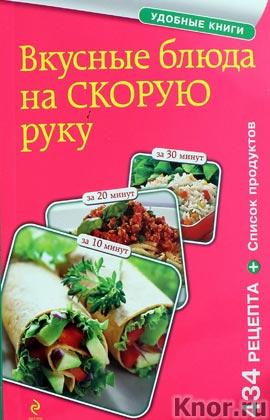 """Вкусные блюда на скорую руку. За 10, 20, 30 минут. Серия """"Кулинария. Удобные книги"""""""