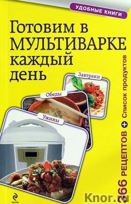 """Готовим в мультиварке каждый день. Завтраки, обеды, ужины. Серия """"Кулинария. Удобные книги"""""""
