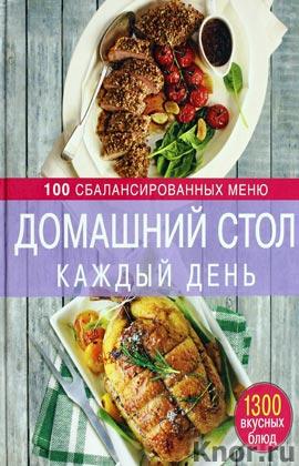 """Домашний стол каждый день. 100 сбалансированных меню. 1300 вкусных блюд. Серия """"Кулинарное искусство"""""""