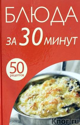 """50 рецептов. Блюда за 30 минут. Серия """"Кулинарная коллекция 50 рецептов"""""""