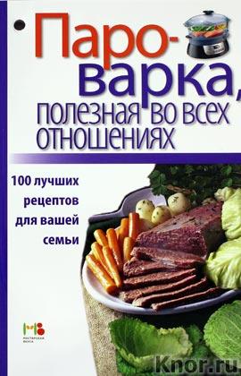 """Пароварка, полезная во всех отношениях. 100 лучших рецептов для вашей семьи. Серия """"Книги для чтения в ванной и не только..."""""""