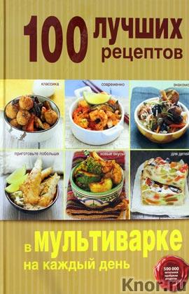 """100 лучших рецептов в мультиварке на каждый день. Серия """"Кулинария. 100 лучших рецептов"""""""
