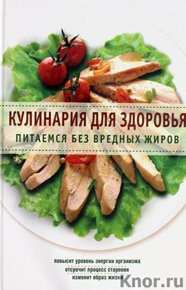 """Кулинария для здоровья. Питаемся без вредных жиров. Серия """"Кулинария. Здоровое питание"""""""