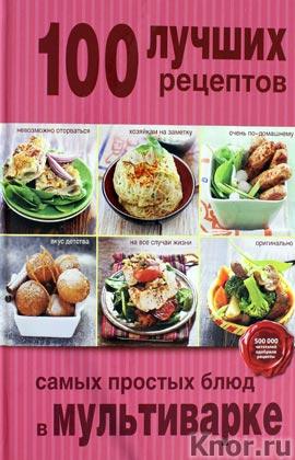 """100 лучших рецептов самых простых блюд в мультиварке. Серия """"Кулинария. 100 лучших рецептов"""""""