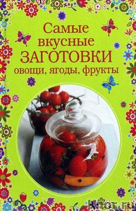"""Самые вкусные заготовки. Овощи, ягоды, фрукты. Серия """"Кулинария. Вкусный дом"""""""