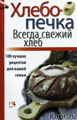 """Хлебопечка. Всегда свежий хлеб. 100 лучших рецептов для вашей семьи. Серия """"Книги для чтения в ванной и не только..."""""""