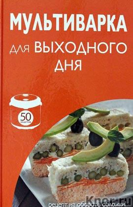 """50 рецептов. Мультиварка для выходного дня. Серия """"Кулинарная коллекция. 50 рецептов"""""""