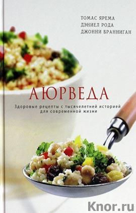 """Томас Ярема и др. """"Аюрведа. Здоровые рецепты с тысячелетней историей для современной жизни"""""""