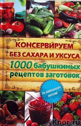 """Составитель Е.В. Кара """"Консервируем без сахара и уксуса. 1000 бабушкиных рецептов заготовок"""""""