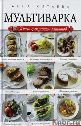 "Анна Китаева ""Мультиварка. Книга для записи рецептов"" Серия ""Кулинария. Книги для записи рецептов"""
