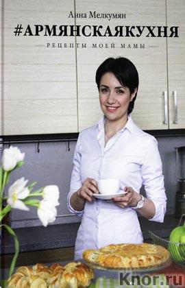 """Анна Мелкумян """"Армянская кухня. Рецепты моей мамы"""""""