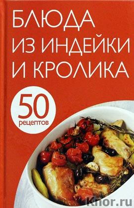 """50 рецептов. Блюда из индейки и кролика. Серия """"Кулинарная коллекция 50 рецептов"""""""