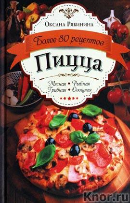 """Оксана Рябинина """"Пицца. Мясная. Рыбная. Грибная. овощная. Более 80 рецептов"""""""