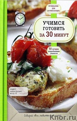 """Учимся готовить за 30 минут. Серия """"Кулинария. Для начинающих"""""""