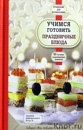 """Учимся готовить праздничные блюда. Серия """"Кулинария. Для начинающих"""""""