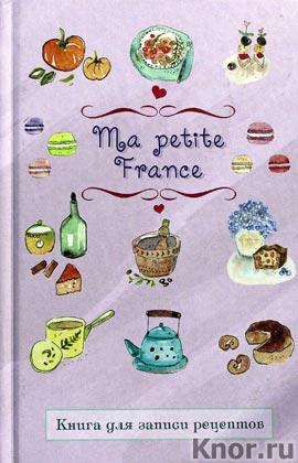 "И.И. Бородина ""Книга для записи рецептов ""Ma petite France"" Серия ""Кулинария. Книги для записи рецептов"""