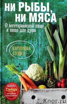 """Катерина Сушко """"Ни рыбы, ни мяса. О вегетарианской пище и пище для души"""" Серия """"Кулинария. Авторская кухня"""""""