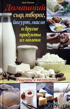 """Эшли Инглиш """"Домашний сыр, творог, йогурт, масло и другие продукты из молока"""""""