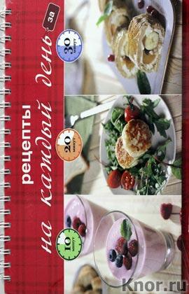 """Рецепты на каждый день за 10, 20, 30 минут. Серия """"Кулинария. Готовим за 10, 20, 30 минут"""""""