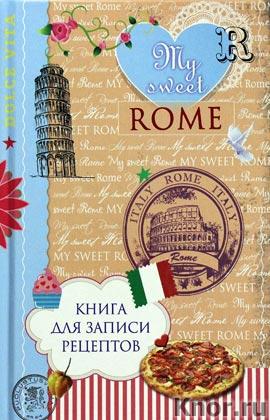 """Н.А. Савинова, Н.Э. Серебрякова """"Книга для записи рецептов. My sweet Rome"""" Серия """"Кулинария. Книги для записи рецептов"""""""