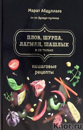 "Марат Абдуллаев ""Плов, шурпа, лагман, шашлык и не только"" Серия ""Кулинария. Авторская кухня"""