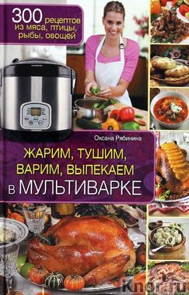 "Оксана Рябинина ""Жарим, тушим, варим, выпекаем в мультиварке"""